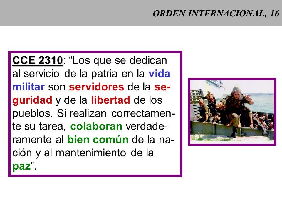 ORDEN INTERNACIONAL, 16 CCE 2310 CCE 2310: Los que se dedican al servicio de la patria en la vida militar son servidores de la se- guridad y de la libertad de los pueblos.