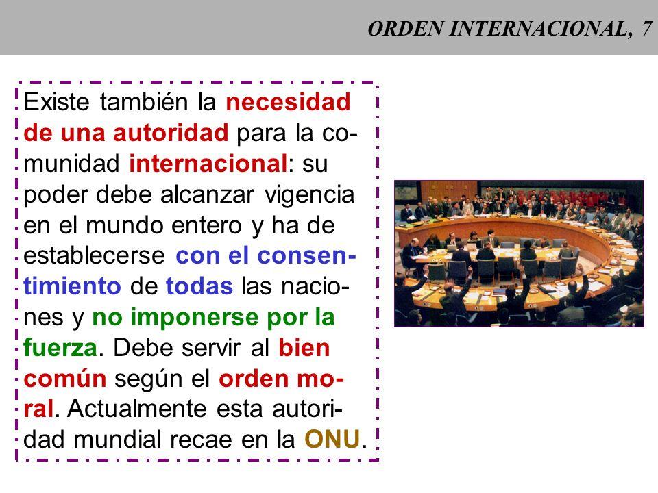 ORDEN INTERNACIONAL, 7 Existe también la necesidad de una autoridad para la co- munidad internacional: su poder debe alcanzar vigencia en el mundo entero y ha de establecerse con el consen- timiento de todas las nacio- nes y no imponerse por la fuerza.