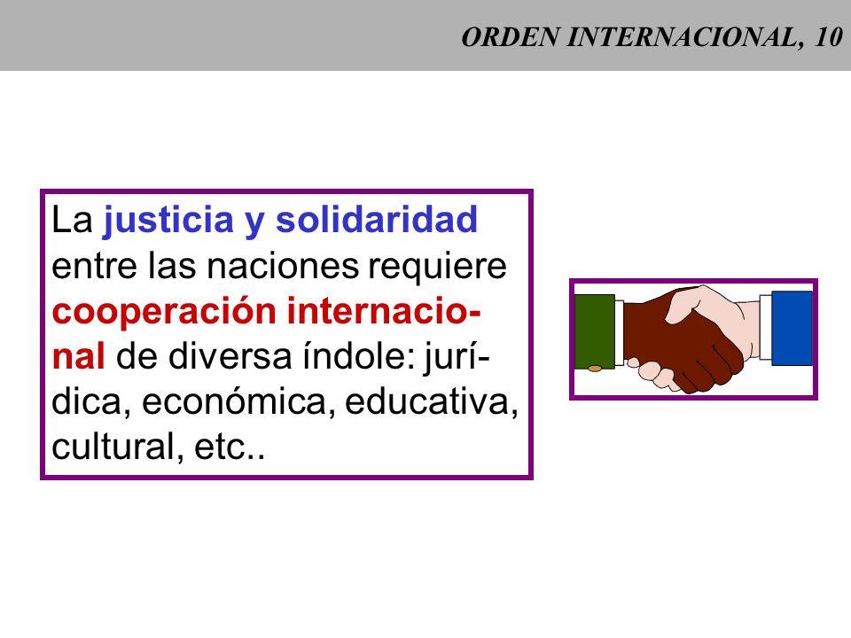 ORDEN INTERNACIONAL, 10 La justicia y solidaridad entre las naciones requiere cooperación internacio- nal de diversa índole: jurí- dica, económica, educativa, cultural, etc..