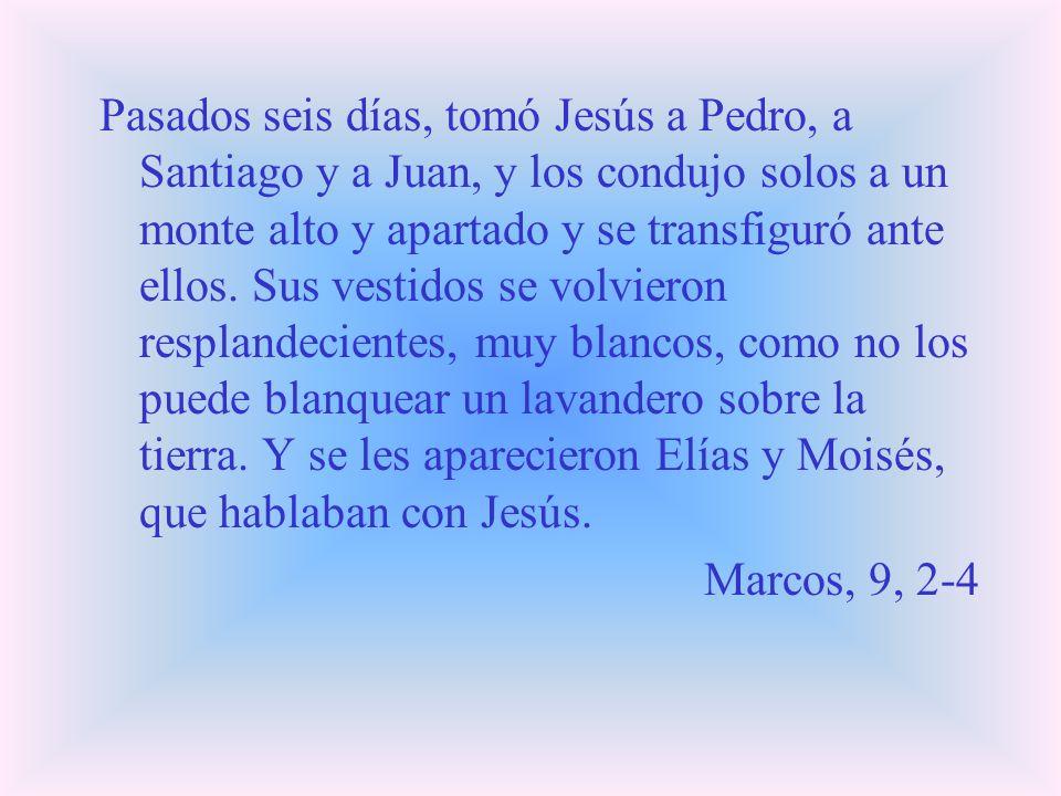 Pasados seis días, tomó Jesús a Pedro, a Santiago y a Juan, y los condujo solos a un monte alto y apartado y se transfiguró ante ellos. Sus vestidos s