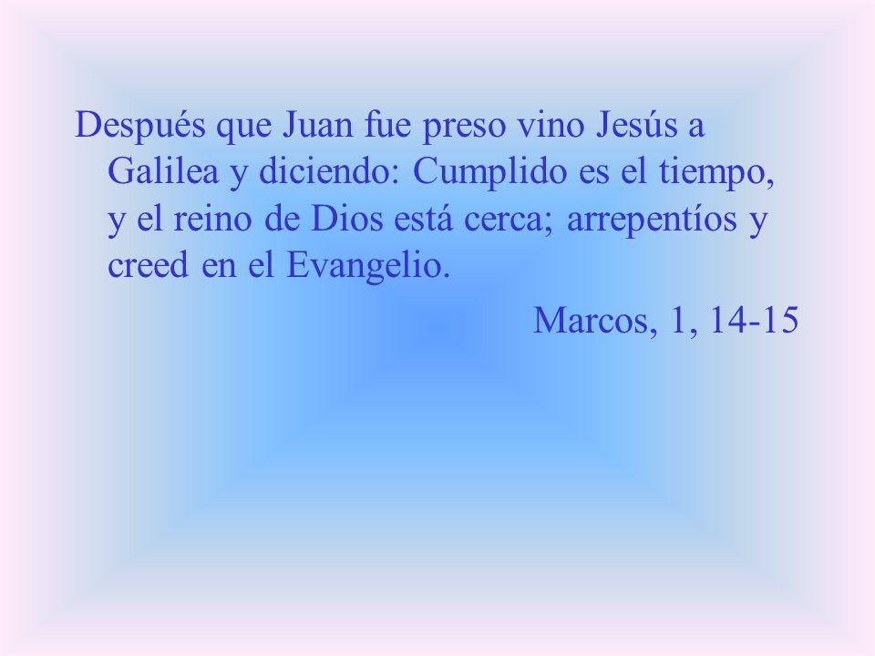 Después que Juan fue preso vino Jesús a Galilea y diciendo: Cumplido es el tiempo, y el reino de Dios está cerca; arrepentíos y creed en el Evangelio.