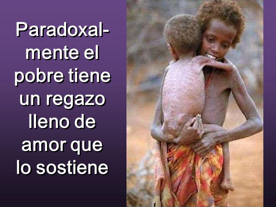 Paradoxal- mente el pobre tiene un regazo lleno de amor que lo sostiene