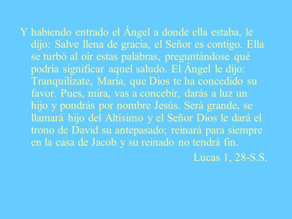 Y habiendo entrado el Ángel a donde ella estaba, le dijo: Salve llena de gracia, el Señor es contigo. Ella se turbó al oír estas palabras, preguntándo