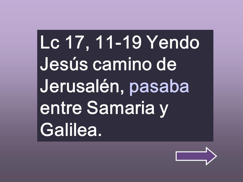 Lc 17, 11-19 Yendo Jesús camino de Jerusalén, pasaba entre Samaria y Galilea.