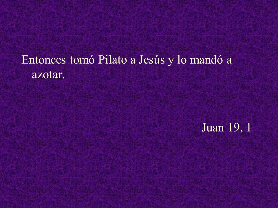 Entonces tomó Pilato a Jesús y lo mandó a azotar. Juan 19, 1