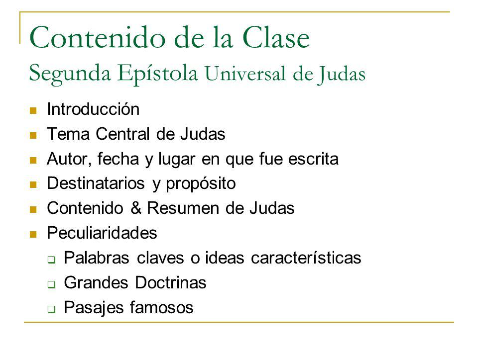 Contenido de la Clase Segunda Epístola Universal de Judas Introducción Tema Central de Judas Autor, fecha y lugar en que fue escrita Destinatarios y p