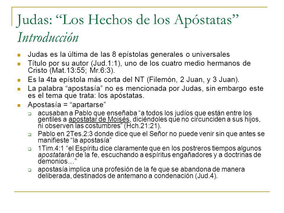 Judas: Los Hechos de los Apóstatas Introducción Judas es la última de las 8 epístolas generales o universales Título por su autor (Jud.1:1), uno de lo