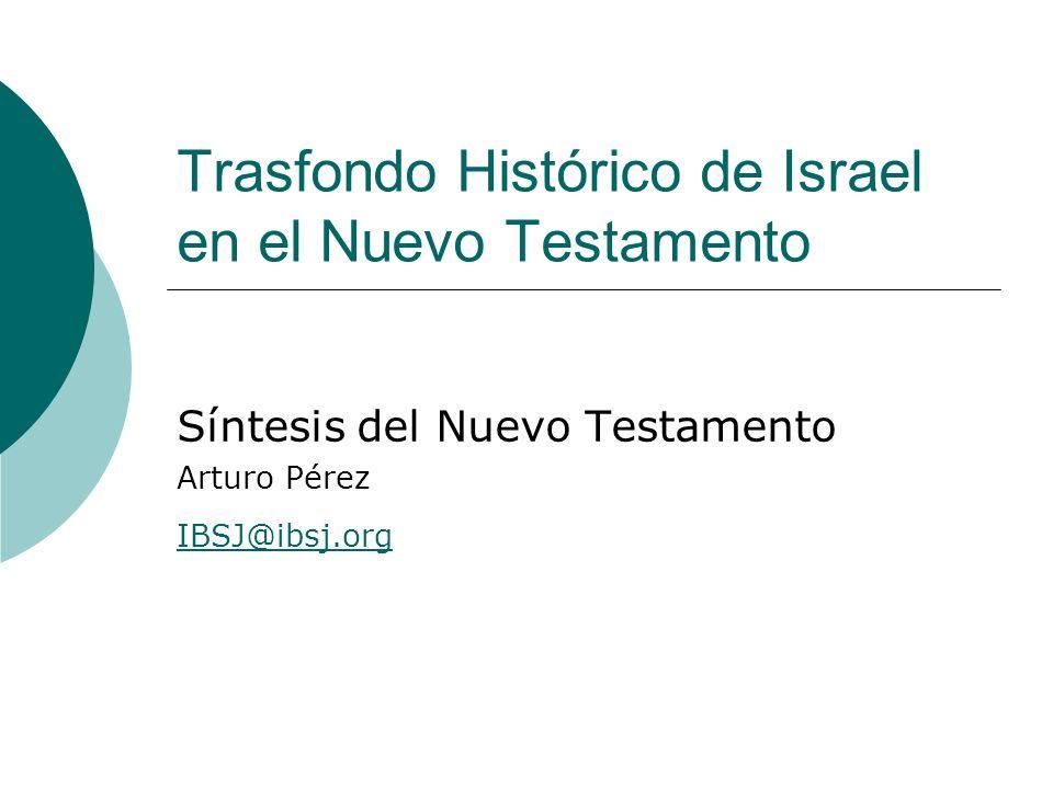 Trasfondo Histórico de Israel en el Nuevo Testamento Síntesis del Nuevo Testamento Arturo Pérez IBSJ@ibsj.org