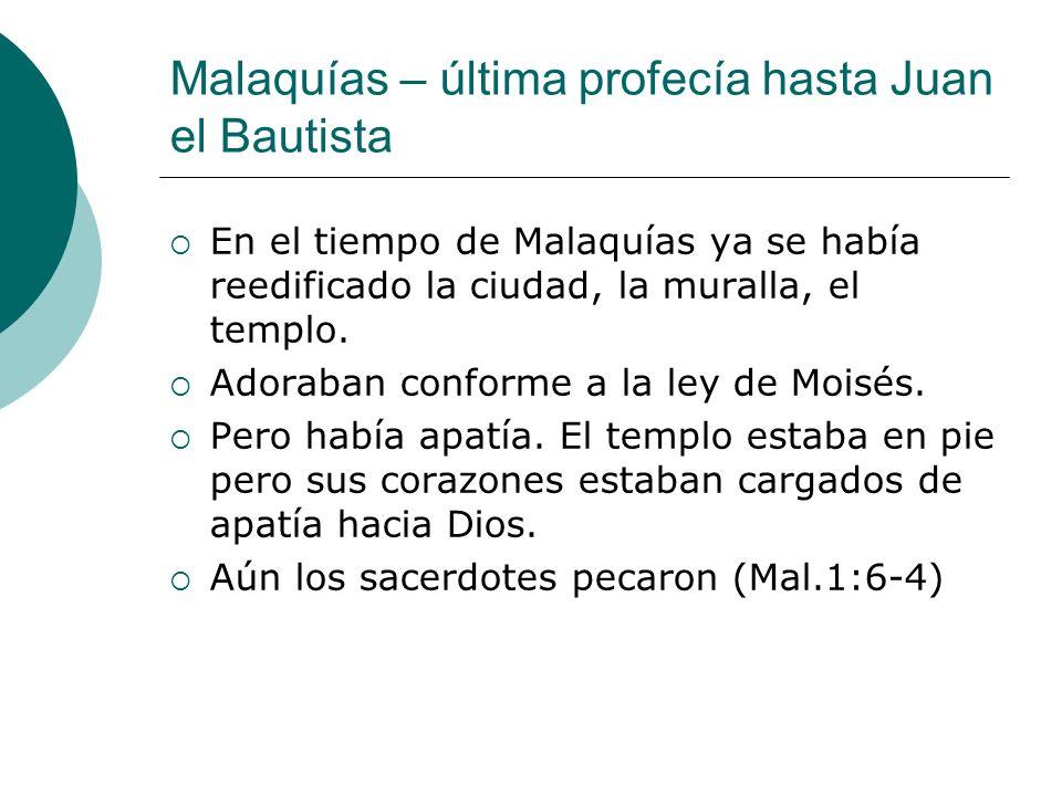Malaquías – última profecía hasta Juan el Bautista En el tiempo de Malaquías ya se había reedificado la ciudad, la muralla, el templo. Adoraban confor