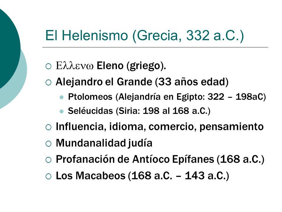 El Helenismo (Grecia, 332 a.C.) Eleno (griego). Alejandro el Grande (33 años edad) Ptolomeos (Alejandría en Egipto: 322 – 198aC) Seléucidas (Siria: 19