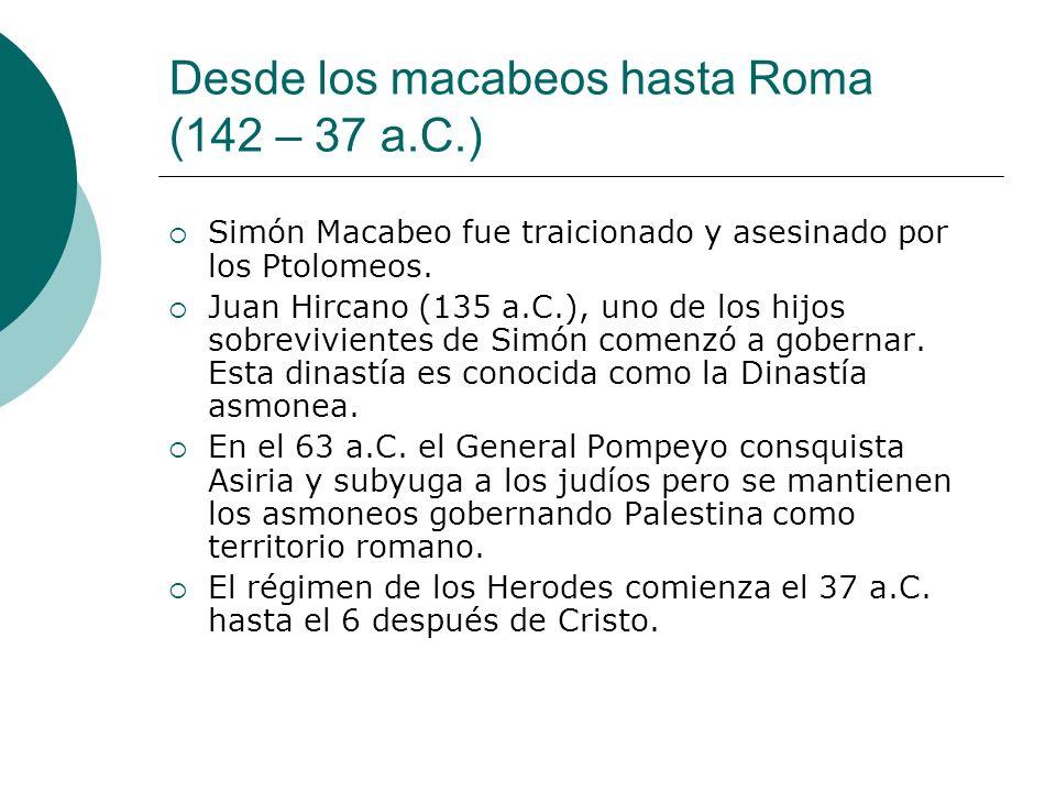 Desde los macabeos hasta Roma (142 – 37 a.C.) Simón Macabeo fue traicionado y asesinado por los Ptolomeos. Juan Hircano (135 a.C.), uno de los hijos s