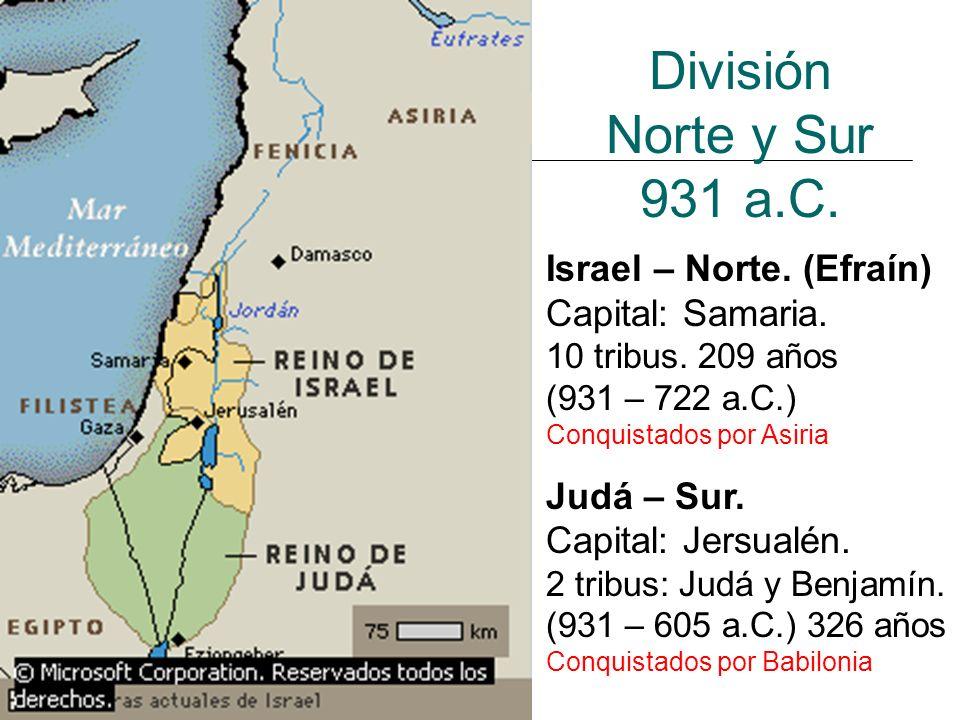 División Norte y Sur 931 a.C. Israel – Norte. (Efraín) Capital: Samaria. 10 tribus. 209 años (931 – 722 a.C.) Conquistados por Asiria Judá – Sur. Capi
