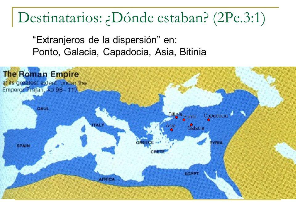Destinatarios: ¿Dónde estaban? (2Pe.3:1) Extranjeros de la dispersión en: Ponto, Galacia, Capadocia, Asia, Bitinia Ponto Bitinia Capadocia Galacia Asi