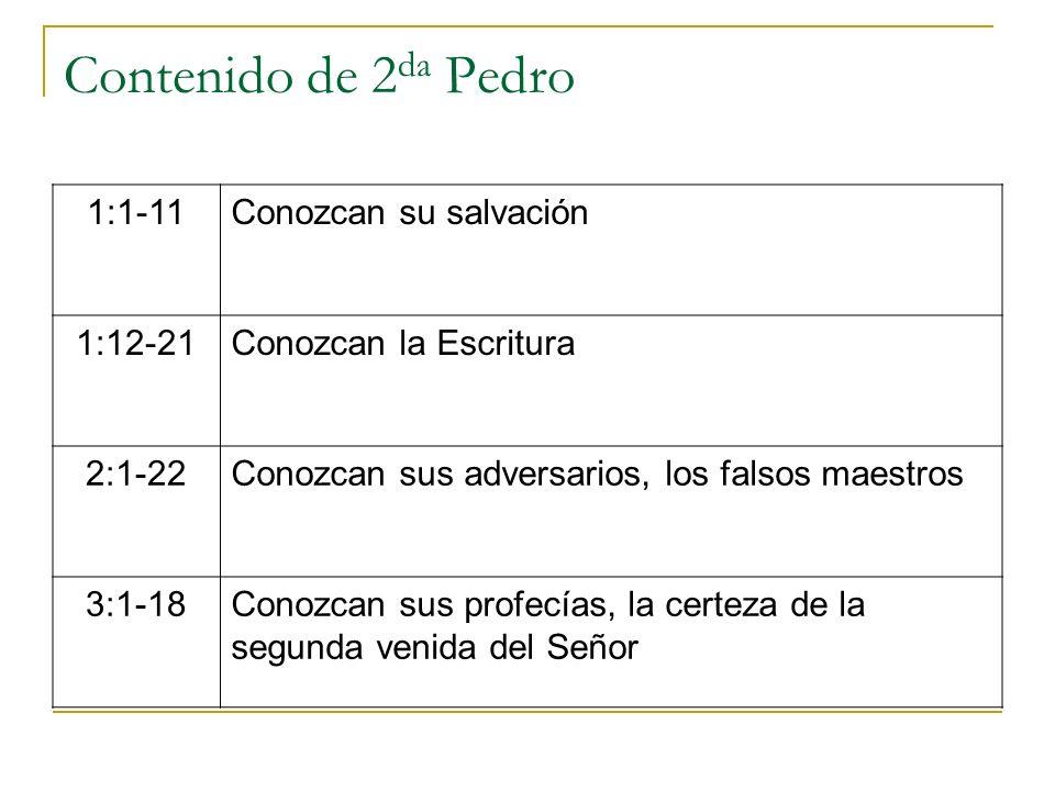 Contenido de 2 da Pedro 1:1-11Conozcan su salvación 1:12-21Conozcan la Escritura 2:1-22Conozcan sus adversarios, los falsos maestros 3:1-18Conozcan su