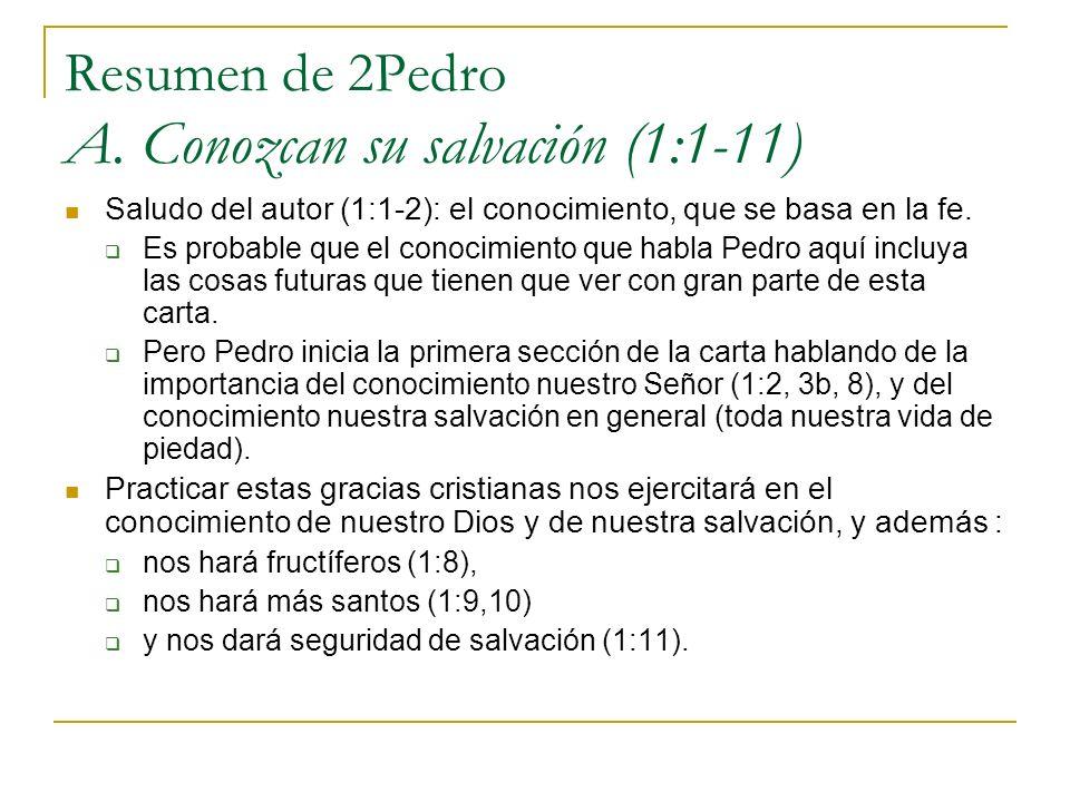 Resumen de 2Pedro A. Conozcan su salvación (1:1-11) Saludo del autor (1:1-2): el conocimiento, que se basa en la fe. Es probable que el conocimiento q