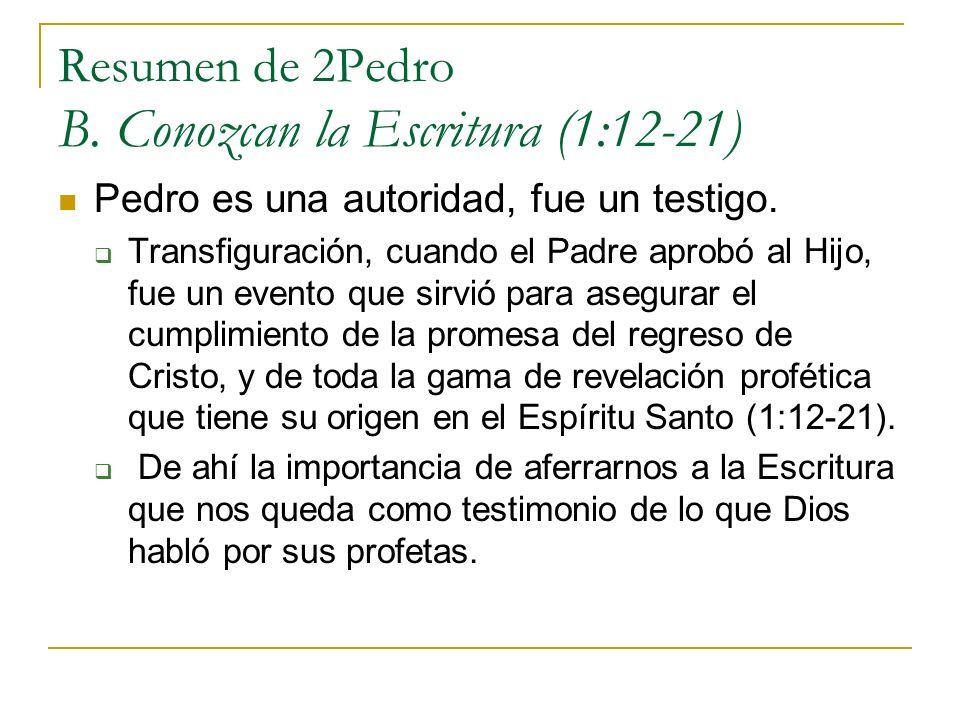 Resumen de 2Pedro B. Conozcan la Escritura (1:12-21) Pedro es una autoridad, fue un testigo. Transfiguración, cuando el Padre aprobó al Hijo, fue un e