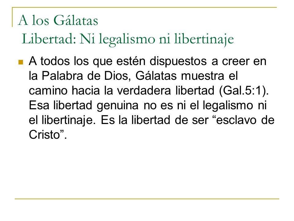 A los Gálatas Libertad: Ni legalismo ni libertinaje A todos los que estén dispuestos a creer en la Palabra de Dios, Gálatas muestra el camino hacia la verdadera libertad (Gal.5:1).