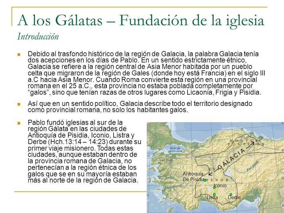 A los Gálatas – Fundación de la iglesia Introducción Debido al trasfondo histórico de la región de Galacia, la palabra Galacia tenía dos acepciones en los días de Pablo.