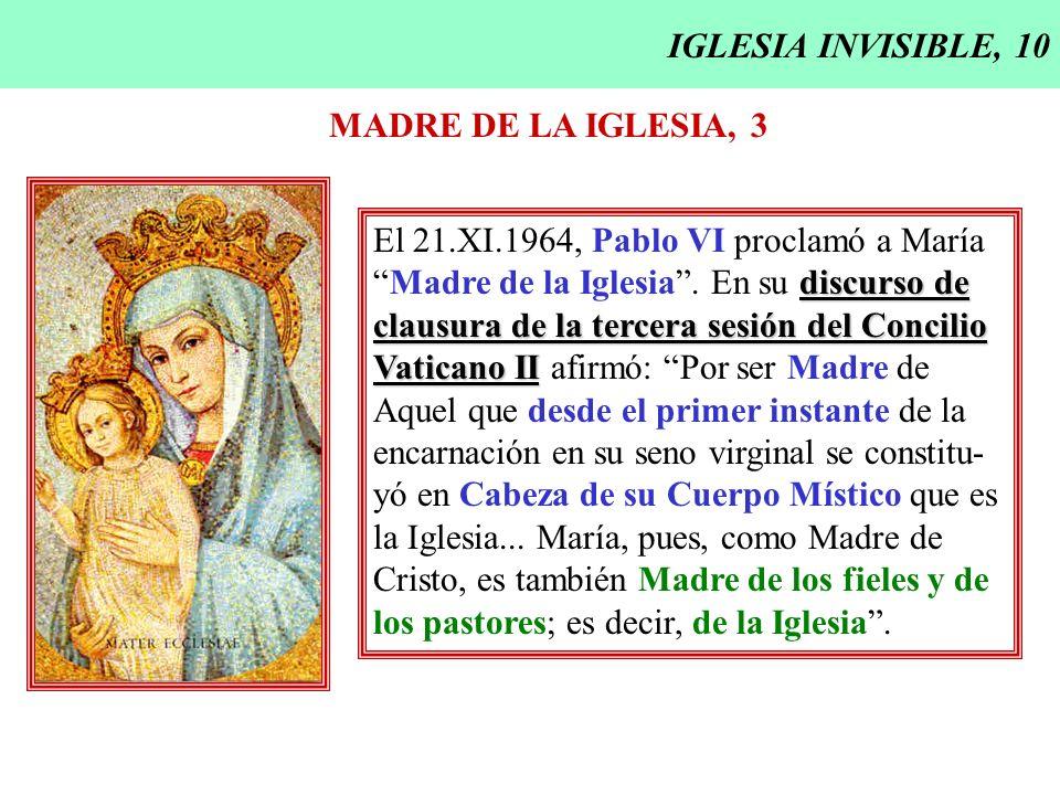 IGLESIA INVISIBLE, 10 MADRE DE LA IGLESIA, 3 El 21.XI.1964, Pablo VI proclamó a María discurso deMadre de la Iglesia. En su discurso de clausura de la