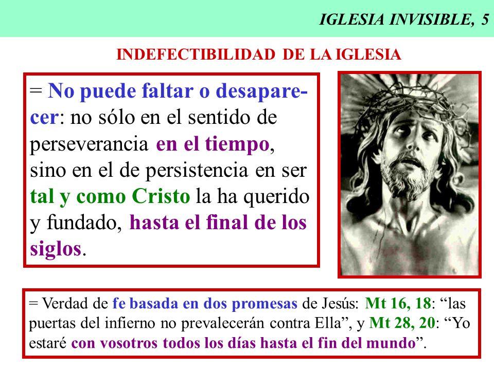 IGLESIA INVISIBLE, 5 INDEFECTIBILIDAD DE LA IGLESIA = No puede faltar o desapare- cer: no sólo en el sentido de perseverancia en el tiempo, sino en el
