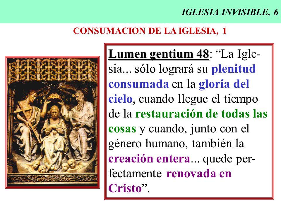 IGLESIA INVISIBLE, 6 CONSUMACION DE LA IGLESIA, 1 Lumen gentium 48 Lumen gentium 48: La Igle- sia... sólo logrará su plenitud consumada en la gloria d