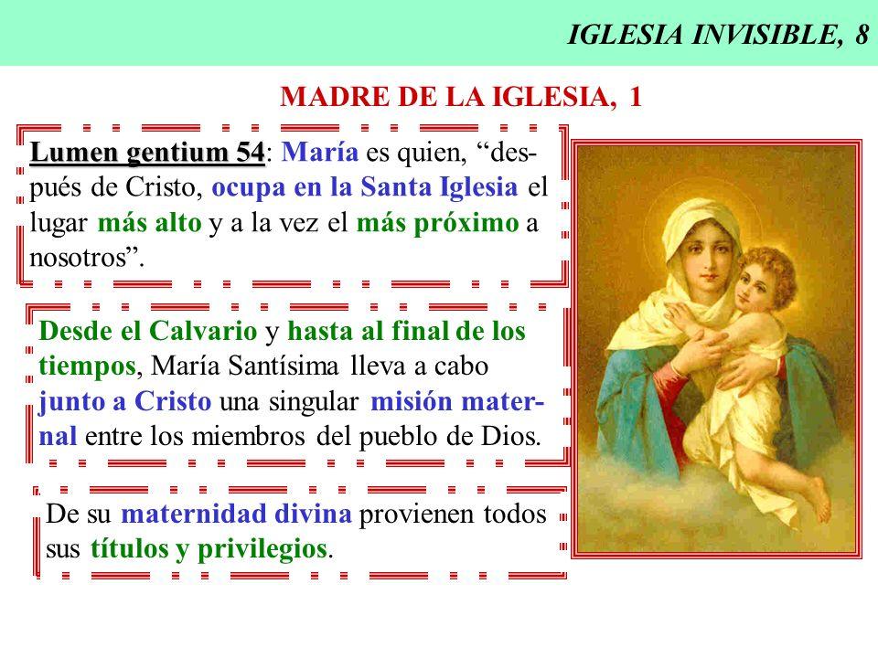 IGLESIA INVISIBLE, 8 MADRE DE LA IGLESIA, 1 Lumen gentium 54 Lumen gentium 54: María es quien, des- pués de Cristo, ocupa en la Santa Iglesia el lugar