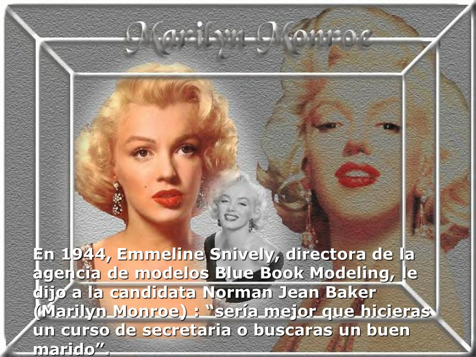En 1944, Emmeline Snively, directora de la agencia de modelos Blue Book Modeling, le dijo a la candidata Norman Jean Baker (Marilyn Monroe) : sería mejor que hicieras un curso de secretaria o buscaras un buen marido.