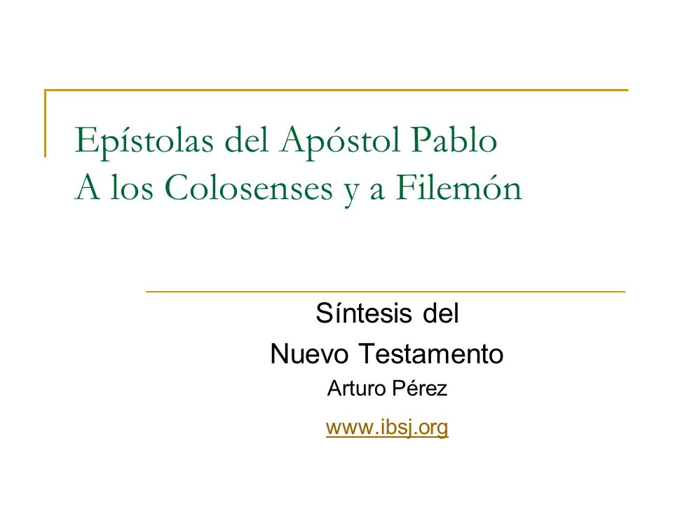 Epístolas del Apóstol Pablo A los Colosenses y a Filemón Síntesis del Nuevo Testamento Arturo Pérez www.ibsj.org