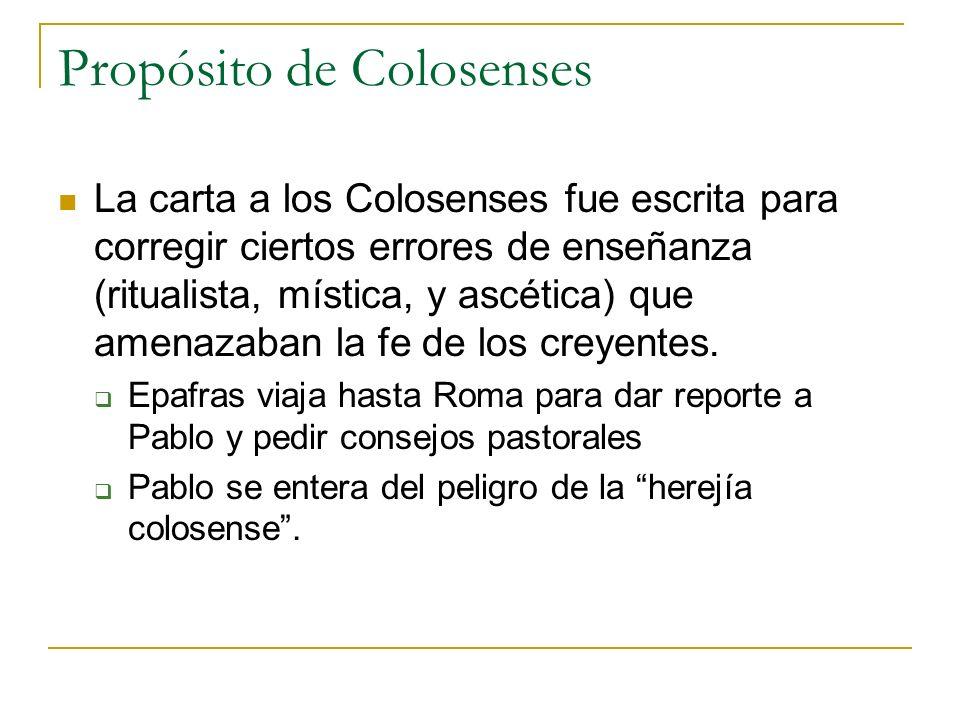 Propósito de Colosenses La carta a los Colosenses fue escrita para corregir ciertos errores de enseñanza (ritualista, mística, y ascética) que amenaza