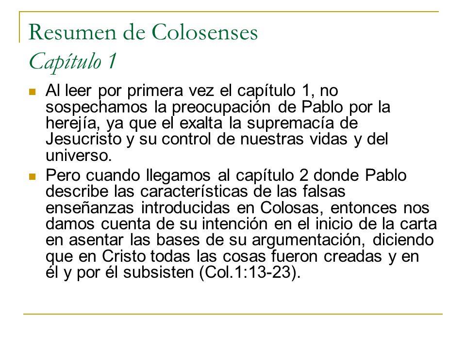 Resumen de Colosenses Capítulo 1 Al leer por primera vez el capítulo 1, no sospechamos la preocupación de Pablo por la herejía, ya que el exalta la su
