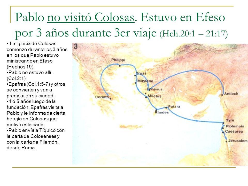 Pablo no visitó Colosas. Estuvo en Efeso por 3 años durante 3er viaje (Hch.20:1 – 21:17) La iglesia de Colosas comenzó durante los 3 años en los que P