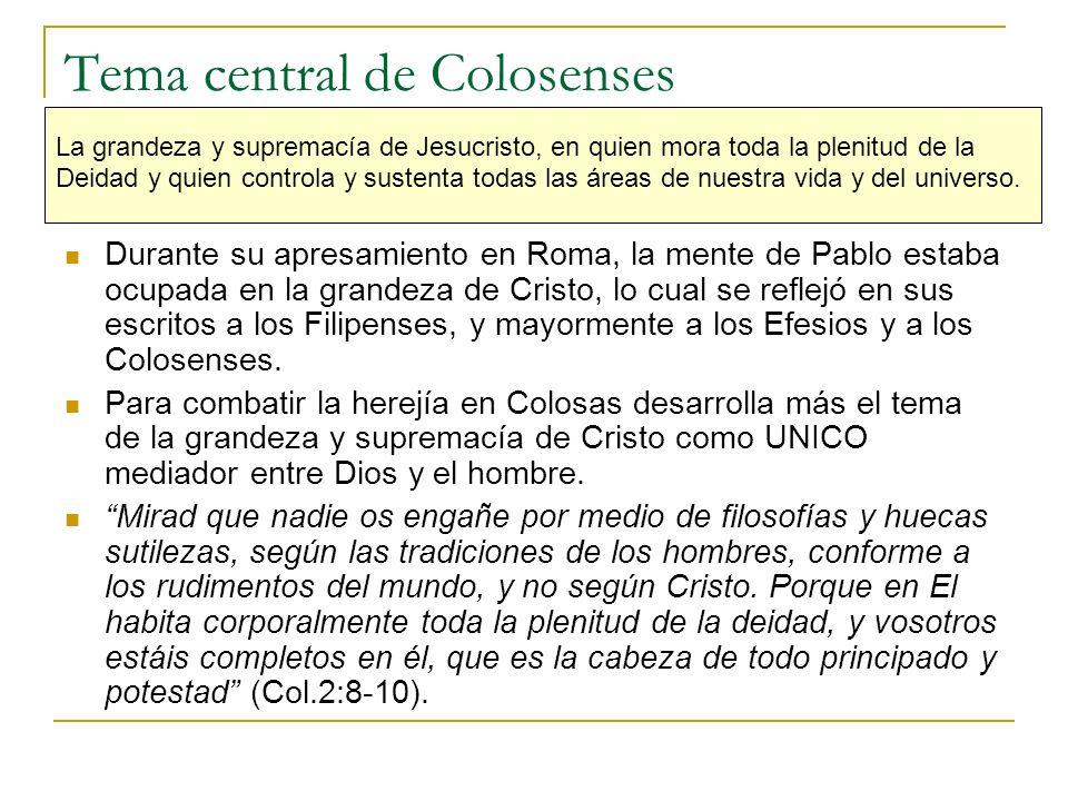 Tema central de Colosenses La grandeza y supremacía de Jesucristo, en quien mora toda la plenitud de la Deidad y quien controla y sustenta todas las á