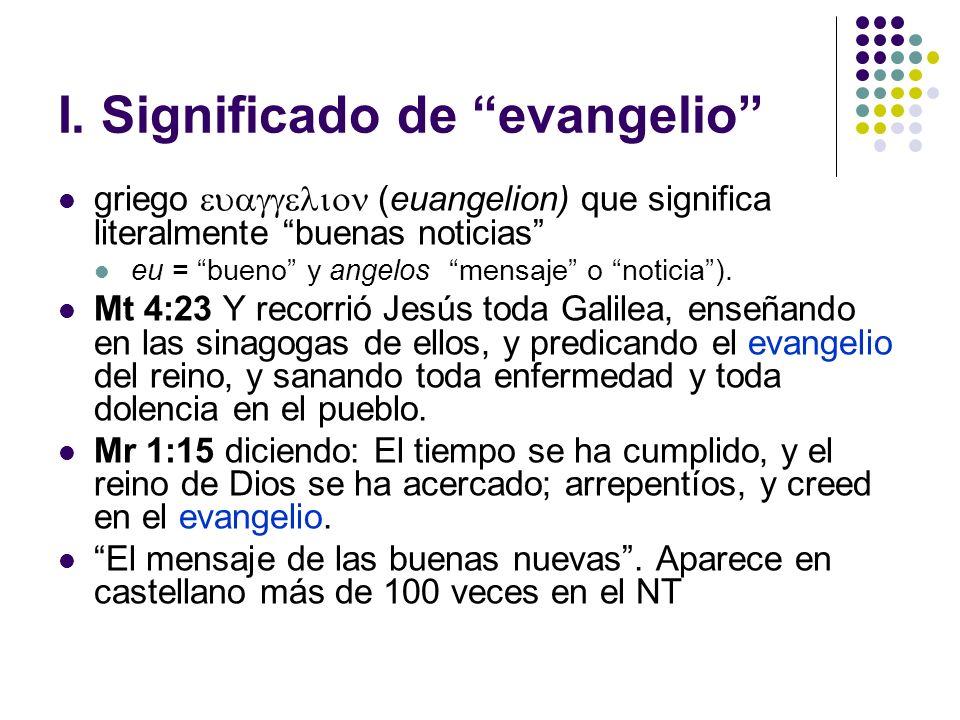 I. Significado de evangelio griego (euangelion) que significa literalmente buenas noticias eu = bueno y angelos mensaje o noticia). Mt 4:23 Y recorrió