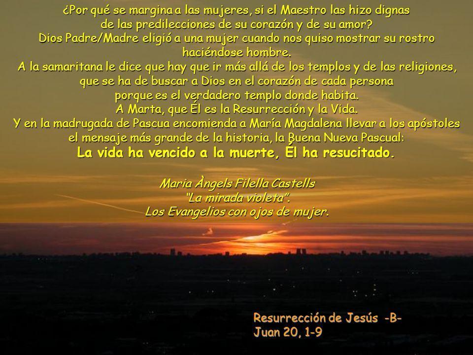 Resurrección de Jesús -B- Juan 20, 1-9 ¿Por qué se margina a las mujeres, si el Maestro las hizo dignas de las predilecciones de su corazón y de su amor.