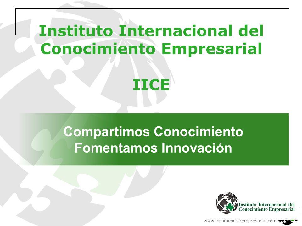 www.institutointerempresarial.com Instituto Internacional del Conocimiento Empresarial IICE Compartimos Conocimiento Fomentamos Innovación