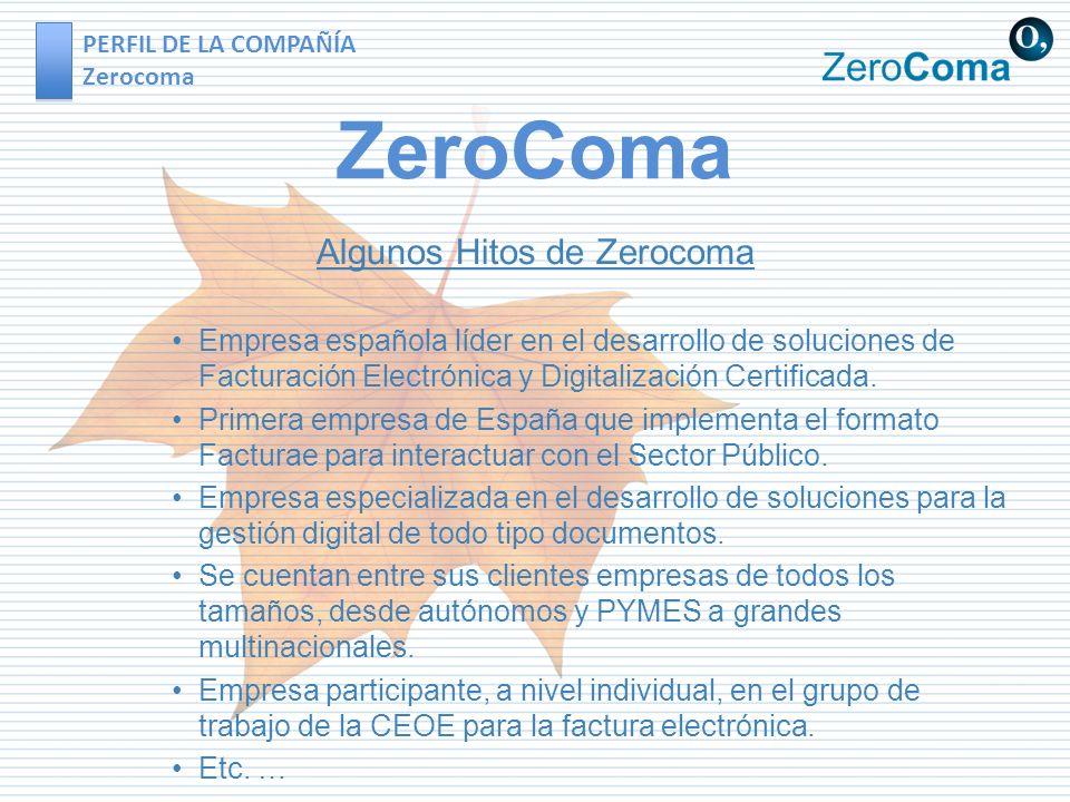 PERFIL DE LA COMPAÑÍA Zerocoma ZeroComa Algunos Hitos de Zerocoma Empresa española líder en el desarrollo de soluciones de Facturación Electrónica y Digitalización Certificada.