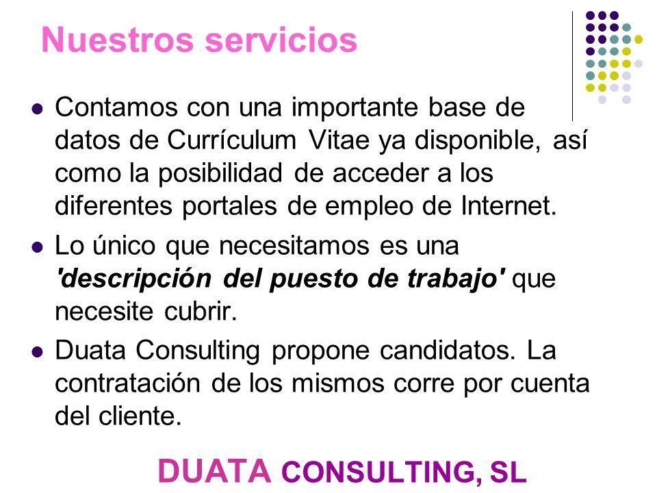 DUATA CONSULTING, SL Nuestros servicios Contamos con una importante base de datos de Currículum Vitae ya disponible, así como la posibilidad de acceder a los diferentes portales de empleo de Internet.