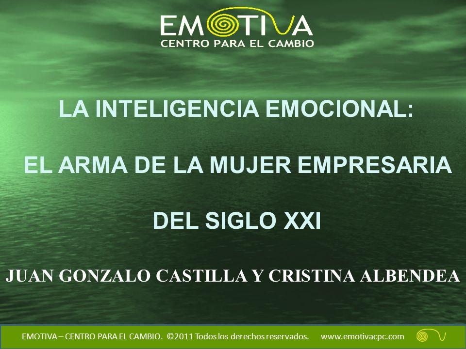LA INTELIGENCIA EMOCIONAL: EL ARMA DE LA MUJER EMPRESARIA DEL SIGLO XXI EMOTIVA – CENTRO PARA EL CAMBIO. ©2011 Todos los derechos reservados. www.emot