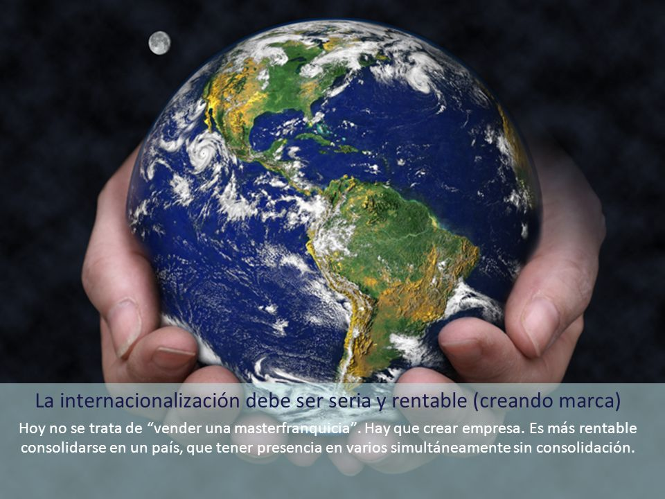 La internacionalización debe ser seria y rentable (creando marca) Hoy no se trata de vender una masterfranquicia. Hay que crear empresa. Es más rentab