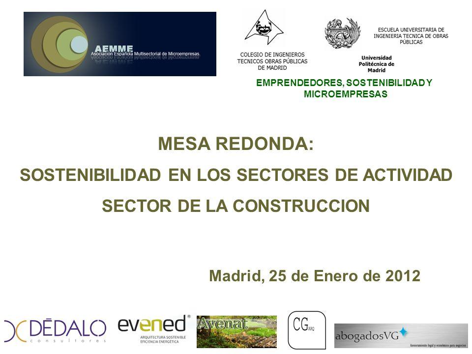 EMPRENDEDORES, SOSTENIBILIDAD Y MICROEMPRESAS MESA REDONDA: SOSTENIBILIDAD EN LOS SECTORES DE ACTIVIDAD SECTOR DE LA CONSTRUCCION Madrid, 25 de Enero de 2012