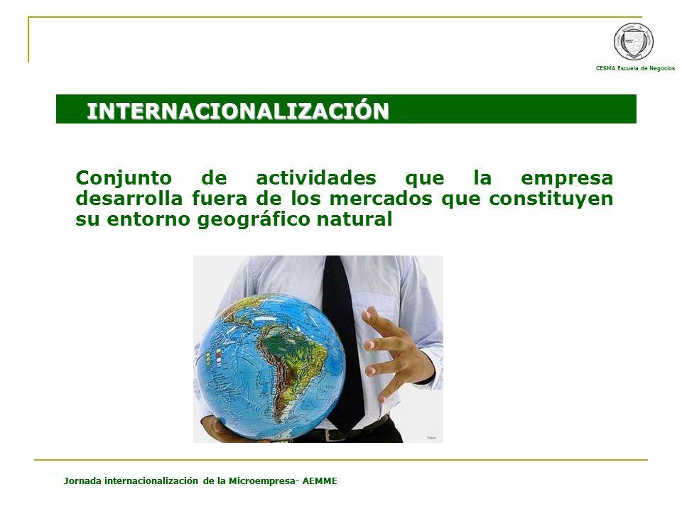 CESMA Escuela de Negocios Estructura Económica Española e Internacional Jornada internacionalización de la Microempresa- AEMME 7 Conjunto de actividades que la empresa desarrolla fuera de los mercados que constituyen su entorno geográfico natural INTERNACIONALIZACIÓN