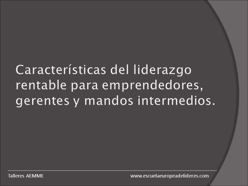 Características del liderazgo rentable para emprendedores, gerentes y mandos intermedios. www.escuelaeuropeadelideres.comTalleres AEMME