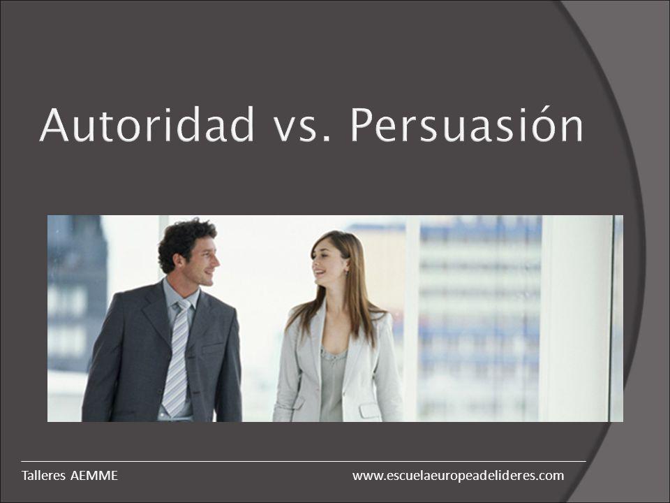 Autoridad vs. Persuasión www.escuelaeuropeadelideres.comTalleres AEMME