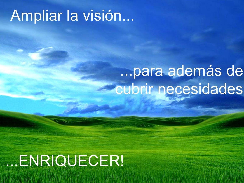 Ampliar la visión......para además de cubrir necesidades...ENRIQUECER!