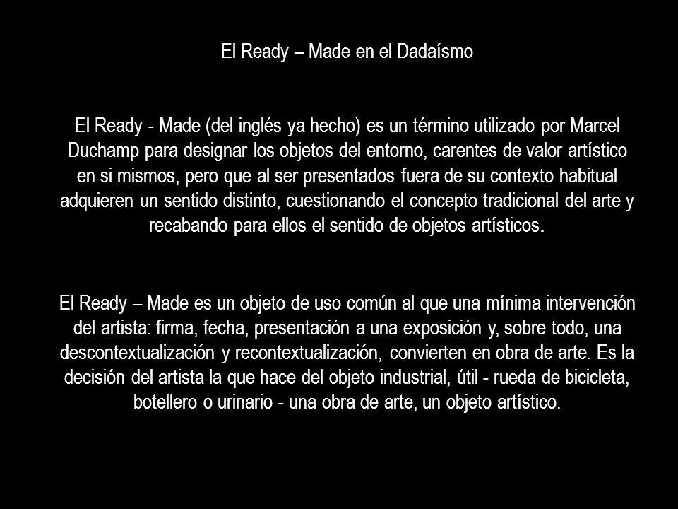 El Ready – Made es un objeto de uso común al que una mínima intervención del artista: firma, fecha, presentación a una exposición y, sobre todo, una d