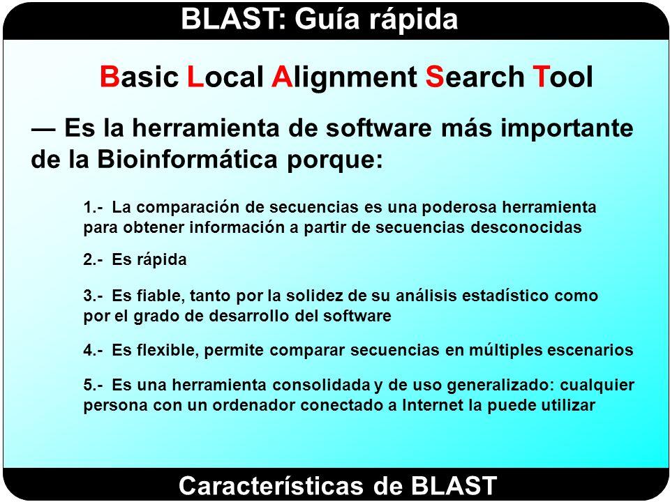 BLAST: Guía rápida Basic Local Alignment Search Tool Es la herramienta de software más importante de la Bioinformática porque: 1.- La comparación de s