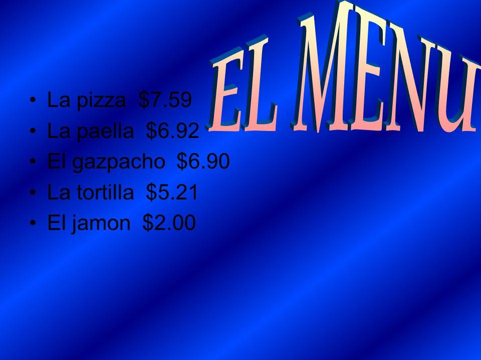 La pizza $7.59 La paella $6.92 El gazpacho $6.90 La tortilla $5.21 El jamon $2.00