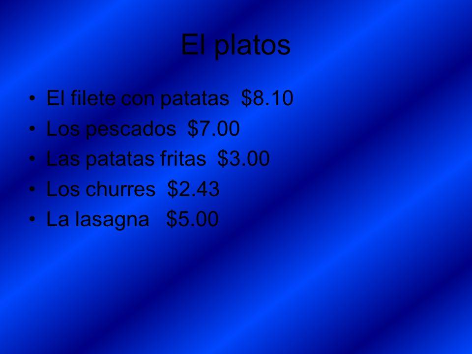 El platos El filete con patatas $8.10 Los pescados $7.00 Las patatas fritas $3.00 Los churres $2.43 La lasagna $5.00