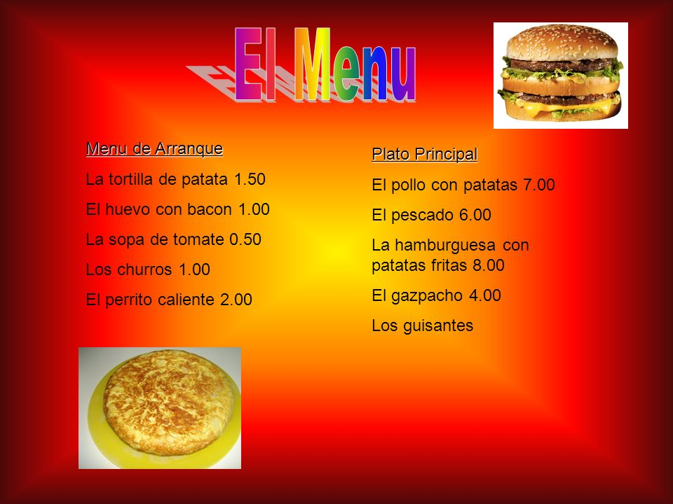 Menu de Arranque La tortilla de patata 1.50 El huevo con bacon 1.00 La sopa de tomate 0.50 Los churros 1.00 El perrito caliente 2.00 Plato Principal E