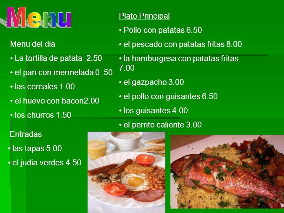 Menu del dia La tortilla de patata 2.50 el pan con mermelada 0.50 las cereales 1.00 el huevo con bacon2.00 los churros 1.50 Plato Principal Pollo con